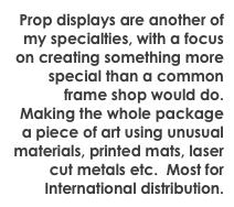 Prop displays are another of my specialties, with a focus on creating something more special than a common frame shop would do.  Making the whole package a piece of art using unusual materials, printed mats, laser cut metals etc.  Most for International distribution.
